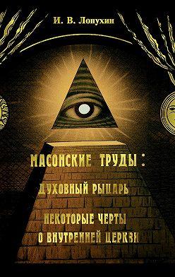Иван Лопухин - Масонские труды: Духовный рыцарь. Некоторые черты о внутренней церкви