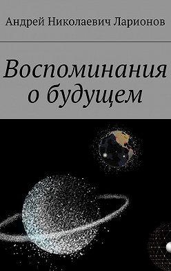 Андрей Ларионов - Воспоминания обудущем
