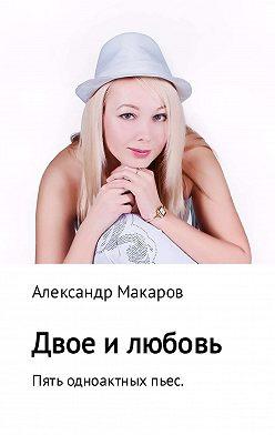 Александр Макаров - Двое и любовь. Пять одноактных пьес
