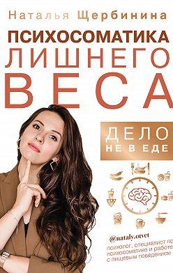 Наталья Щербинина - Психосоматика лишнего веса. Дело не в еде