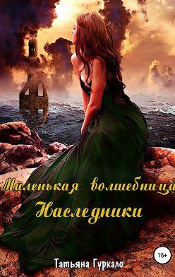 Татьяна Гуркало - Маленькая волшебница. Наследники