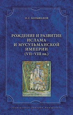 Олег Большаков - Рождение и развитие ислама и мусульманской империи (VII-VIII вв.)