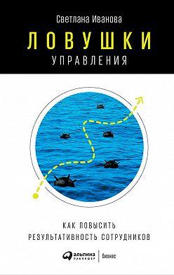 Светлана Иванова - Ловушки управления: Как повысить результативность сотрудников
