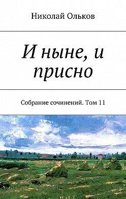 Николай Ольков - Иныне,и присно. Собрание сочинений. Том11