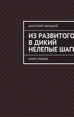 Анатолий Зарецкий - Изразвитого вдикий нелепыеШАГИ
