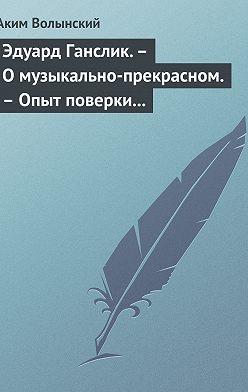 Аким Волынский - Эдуард Ганслик.– О музыкально-прекрасном.– Опыт поверки музыкальной эстетики