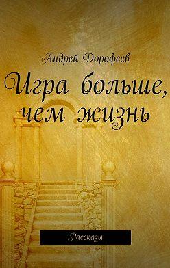 Андрей Дорофеев - Игра больше, чем жизнь. Рассказы