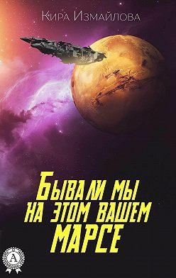 Кира Измайлова - Бывали мы на этом вашем Марсе
