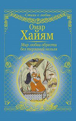 Омар Хайям - Мир любви обрести без терзаний нельзя