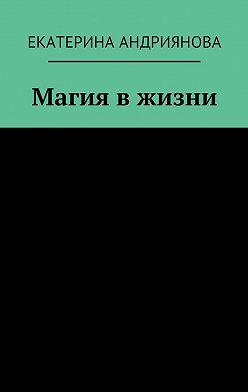 Екатерина Андриянова - Магия в жизни