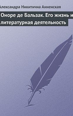 Александра Анненская - Оноре де Бальзак. Его жизнь и литературная деятельность