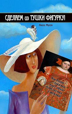 Лисси Мусса - Сделаем изТушки Фигурку. Моя Фигура – отражение моего образа жизни, питания и движения