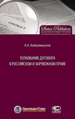 Алан Байрамкулов - Толкование договора в российском и зарубежном праве