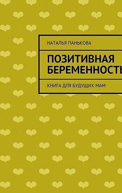 Наталья Панькова - Позитивная беременность. Книга для будущихмам
