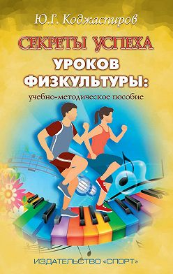 Юрий Коджаспиров - Секреты успеха уроков физкультуры: учебно-методическое пособие