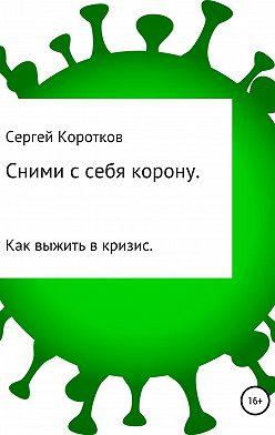 Сергей Коротков - Сними с себя корону. Как выжить в кризис
