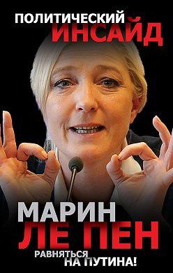 Марин Пен - Равняться на Путина!