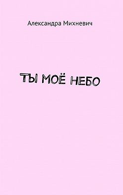 Александра Михневич - Ты моёнебо