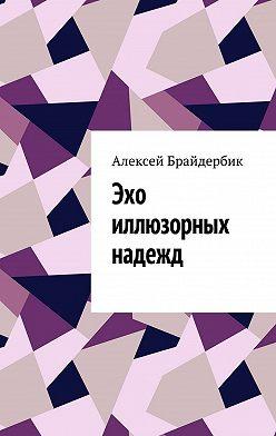 Алексей Брайдербик - Эхо иллюзорных надежд