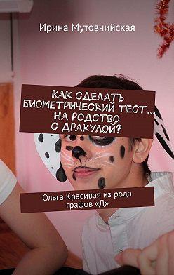 Ирина Мутовчийская - Как сделать биометрическийтест… Народство сДракулой? Ольга Красивая изрода графов«Д»