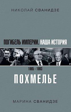 Николай Сванидзе - Погибель Империи. Наша история 1965–1993. Похмелье
