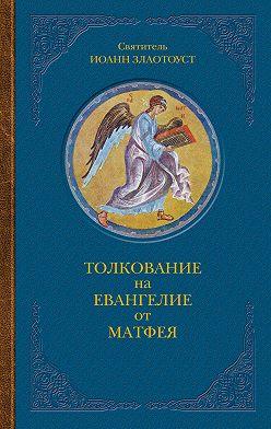 Святитель Иоанн Златоуст - Толкование на Евангелие от Матфея. В двух книгах. Книга I