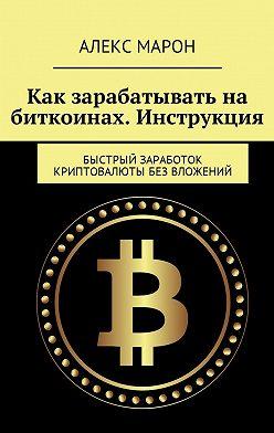 Алекс Марон - Как зарабатывать на биткоинах. Инструкция. Быстрый заработок криптовалюты без вложений