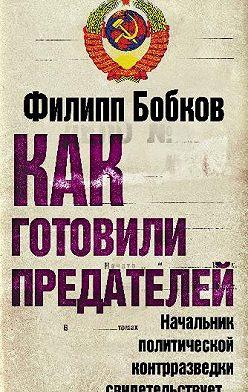 Филипп Бобков - Как готовили предателей. Начальник политической контрразведки свидетельствует…