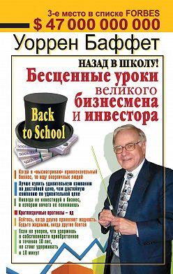 Уоррен Баффетт - Назад в школу! Бесценные уроки великого бизнесмена и инвестора