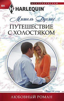 Мишель Дуглас - Путешествие с холостяком