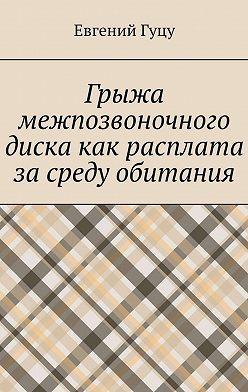 Евгений Гуцу - Грыжа межпозвоночного диска как расплата засреду обитания