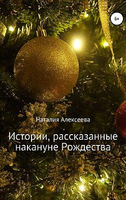 Наталия Алексеева - Истории, рассказанные накануне Рождества