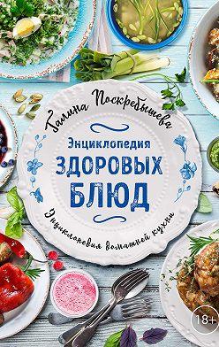 Галина Поскребышева - Энциклопедия здоровых блюд