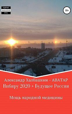Александр Халбашкин - Нибиру – 2020 + Будущее России Мощь народной медицины