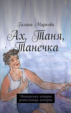 Галина Маркова - Ах, Таня, Танечка. Интересная история учительницы истории