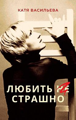 Катя Васильева - Любить (НЕ) страшно