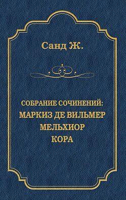 Жорж Санд - Маркиз де Вильмер. Мельхиор. Кора (сборник)
