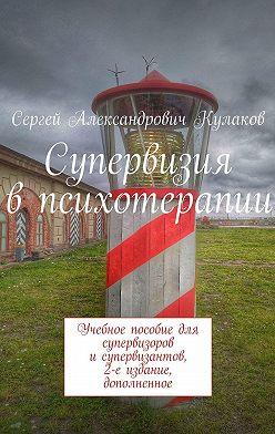 Сергей Кулаков - Супервизия впсихотерапии. Учебное пособие для супервизоров исупервизантов, 2-е издание, дополненное