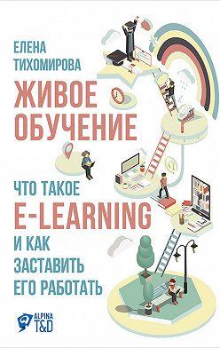 Елена Тихомирова - Живое обучение: Что такое e-learning и как заставить его работать