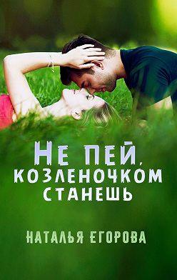 Наталья Егорова - Не пей, козленочком станешь
