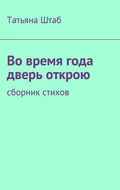 Татьяна Штаб - Вовремя года дверь открою. Сборник стихов