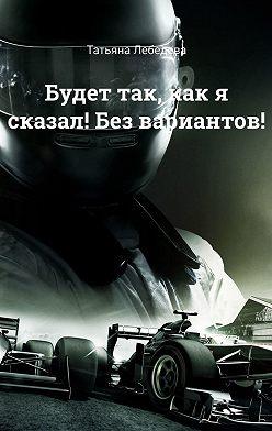 Татьяна Лебедева - Будет так, как я сказал! Без вариантов!