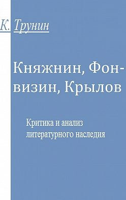 Константин Трунин - Княжнин, Фонвизин, Крылов. Критика и анализ литературного наследия