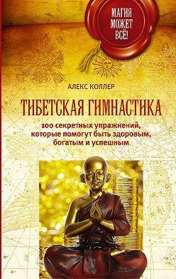 Алекс Коллер - Тибетская гимнастика. 100 секретных упражнений, которые помогут быть здоровым, богатым и успешным