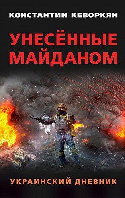 Константин Кеворкян - Унесённые майданом. Украинский дневник