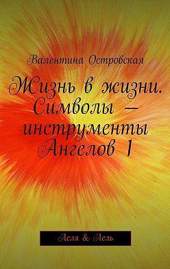 Валентина Островская - Жизнь вжизни. Символы– инструменты Ангелов1