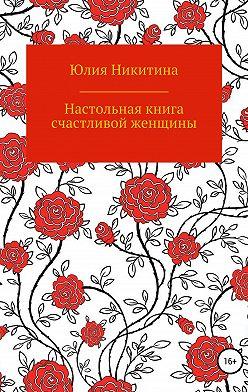 Юлия Никитина - Настольная книга счастливой женщины