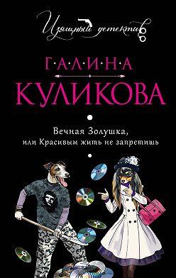 Галина Куликова - Вечная Золушка, или Красивым жить не запретишь