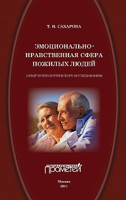 Татьяна Сахарова - Эмоционально-нравственная сфера пожилых людей (опыт психологического исследования)