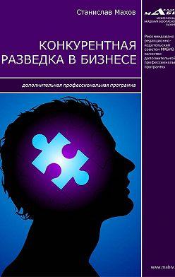 Станислав Махов - Конкурентная разведка в бизнесе. Дополнительная профессиональная программа